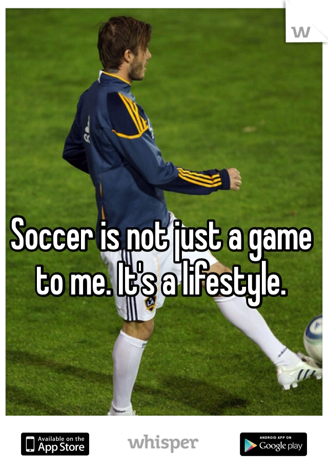 Soccer is not just a game to me. It's a lifestyle.
