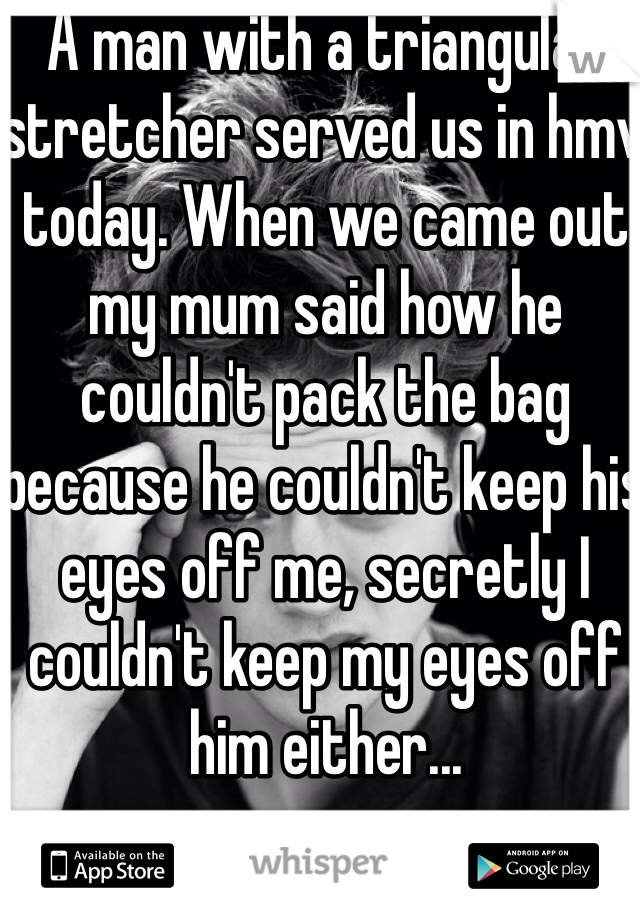A man with a triangular stretcher served us in hmv today. When we came out my mum said how he couldn't pack the bag because he couldn't keep his eyes off me, secretly I couldn't keep my eyes off him either...