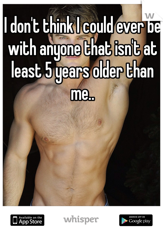 I don't think I could ever be with anyone that isn't at least 5 years older than me..
