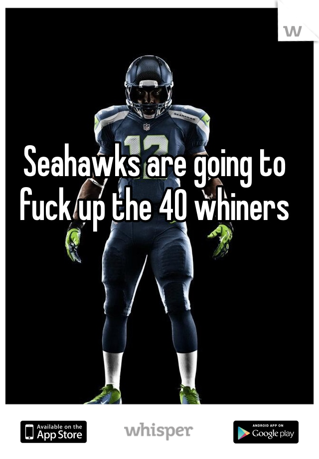 Seahawks are going to fuck up the 40 whiners