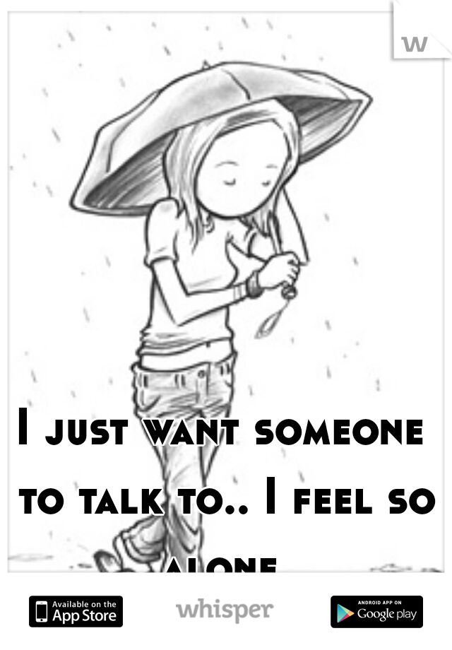 I just want someone to talk to.. I feel so alone...