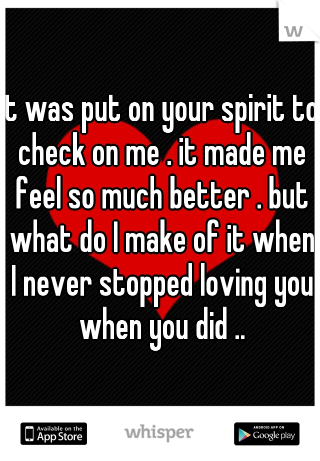 it was put on your spirit to check on me . it made me feel so much better . but what do I make of it when I never stopped loving you when you did ..