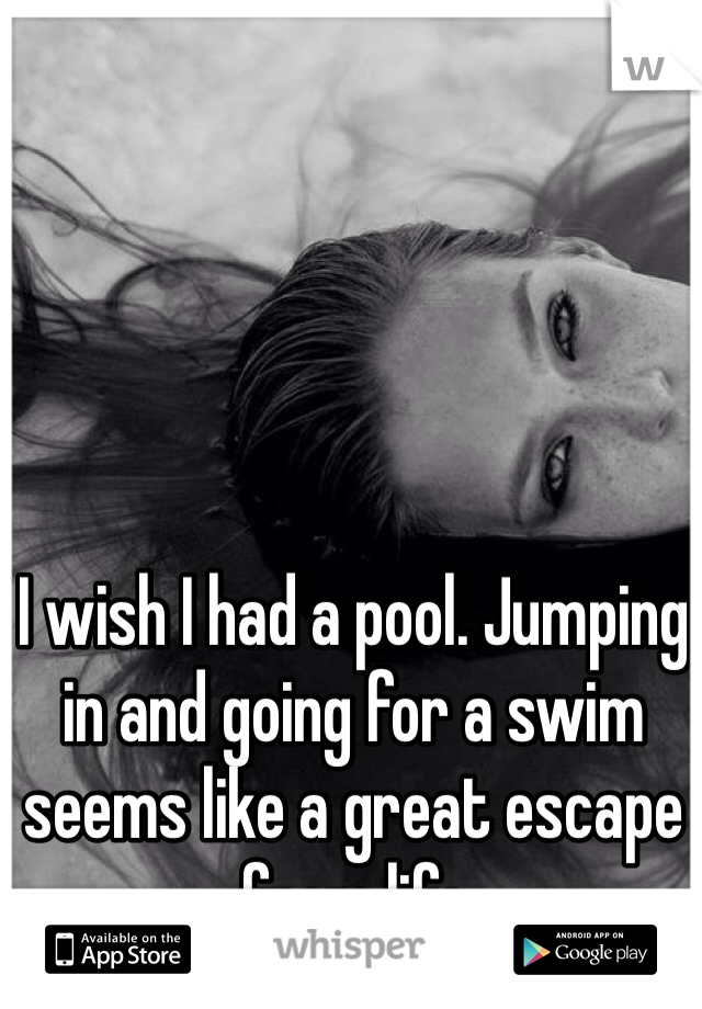 I wish I had a pool. Jumping in and going for a swim seems like a great escape from life