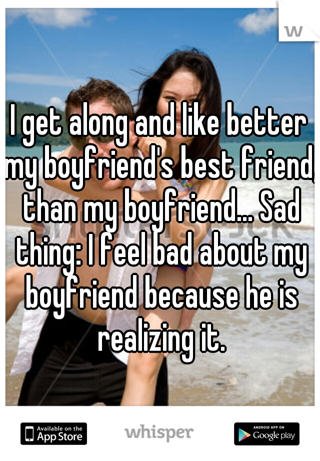 I get along and like better my boyfriend's best friend, than my boyfriend... Sad thing: I feel bad about my boyfriend because he is realizing it.