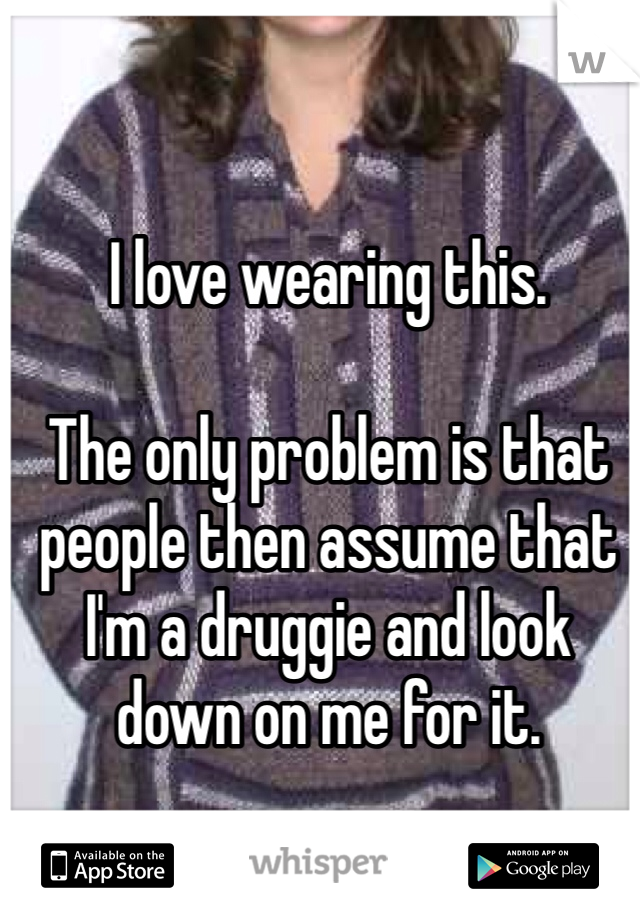 I love wearing this.   The only problem is that people then assume that I'm a druggie and look down on me for it.