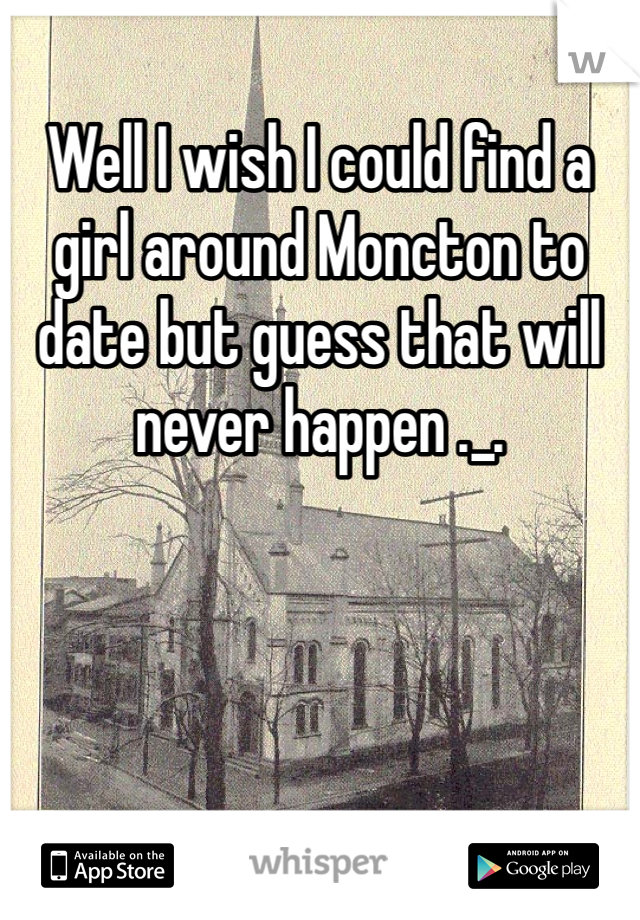 Well I wish I could find a  girl around Moncton to date but guess that will never happen ._.