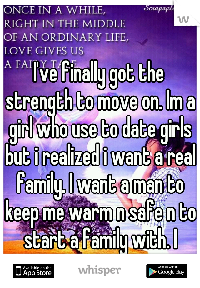 I've finally got the strength to move on. Im a girl who use to date girls but i realized i want a real family. I want a man to keep me warm n safe n to start a family with. I couldn't be happier.