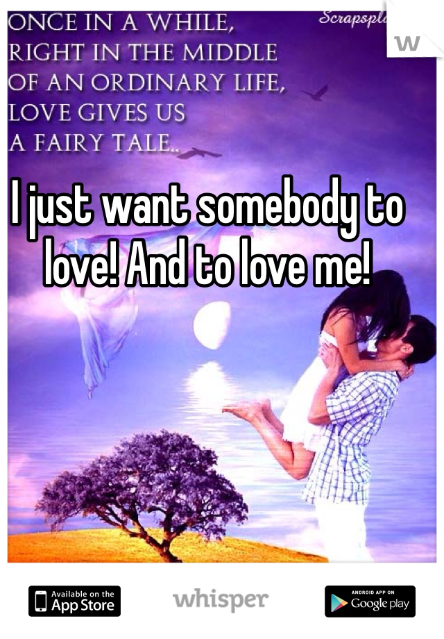 I just want somebody to love! And to love me!