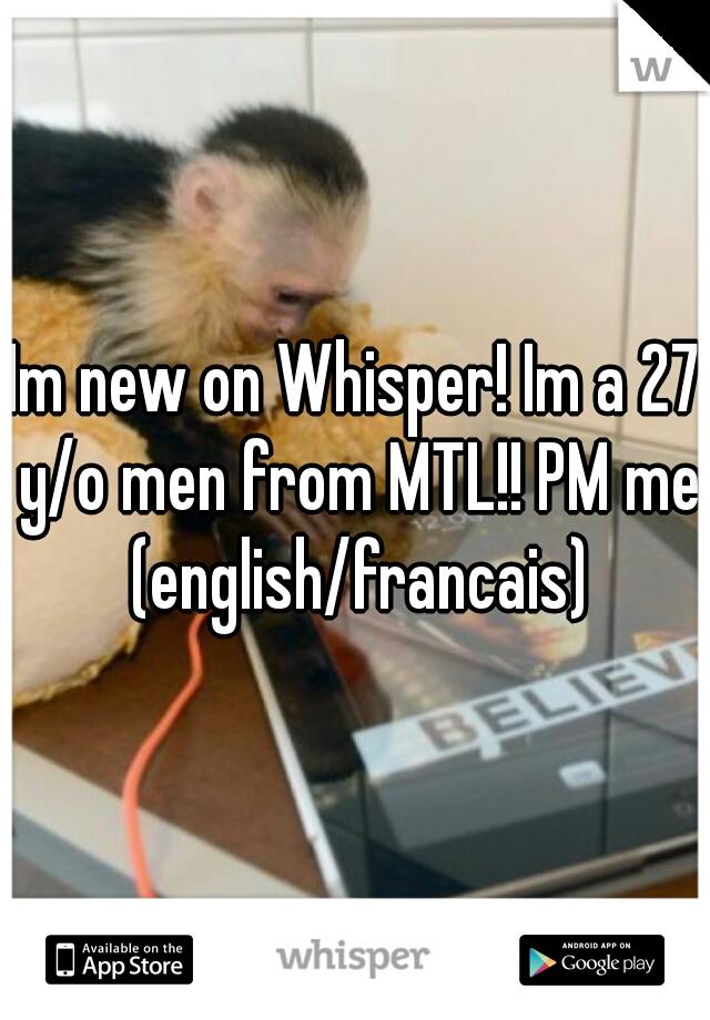 Im new on Whisper! Im a 27 y/o men from MTL!! PM me (english/francais)