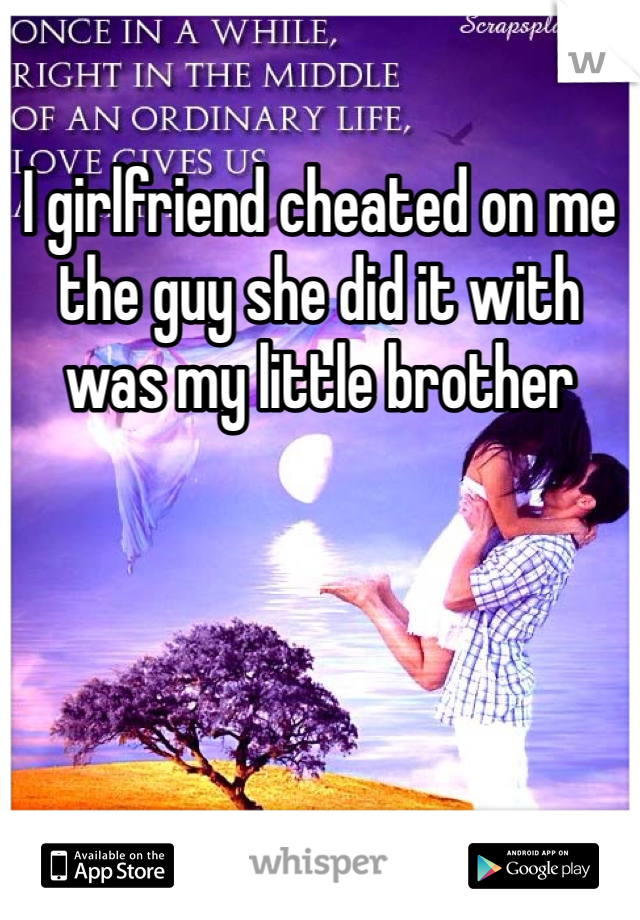 I girlfriend cheated on me the guy she did it with was my little brother