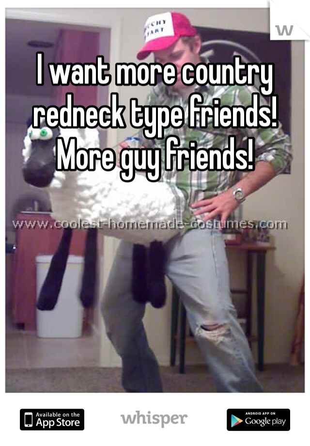 I want more country redneck type friends! More guy friends!