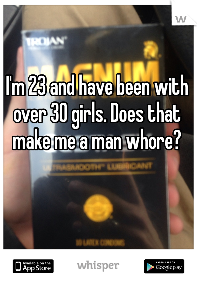 I'm 23 and have been with over 30 girls. Does that make me a man whore?