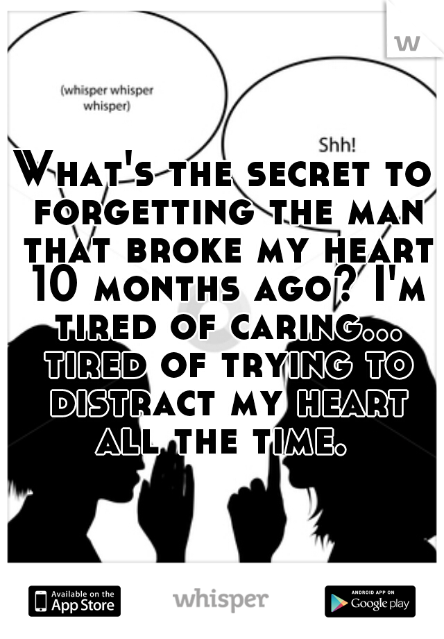 What's the secret to forgetting the man that broke my heart 10 months ago? I'm tired of caring... tired of trying to distract my heart all the time.
