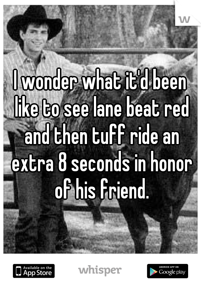 I wonder what it'd been like to see lane beat red and then tuff ride an extra 8 seconds in honor of his friend.