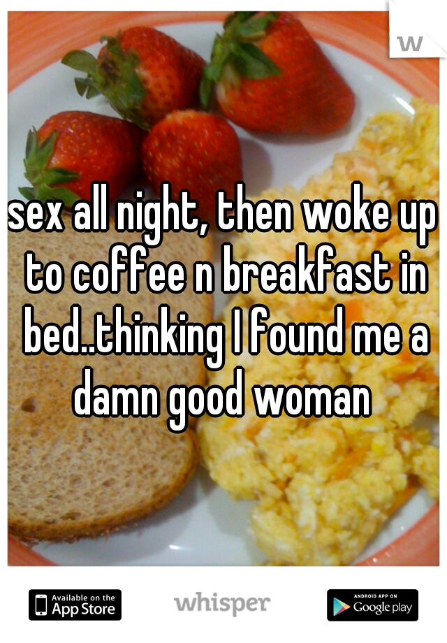 sex all night, then woke up to coffee n breakfast in bed..thinking I found me a damn good woman