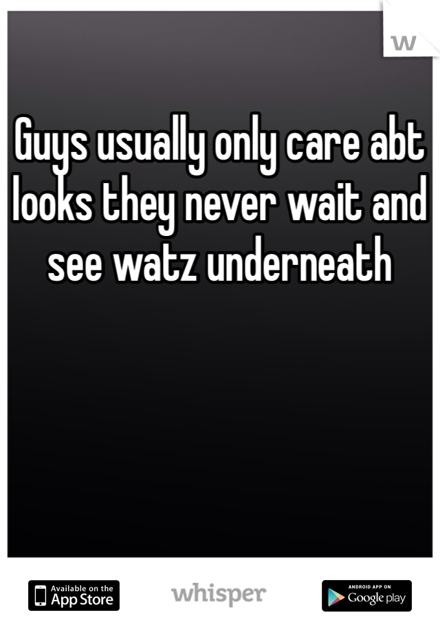 Guys usually only care abt looks they never wait and see watz underneath