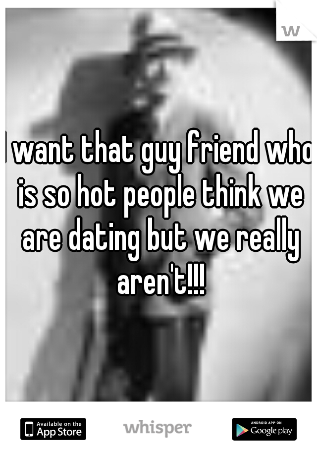I want that guy friend who is so hot people think we are dating but we really aren't!!!