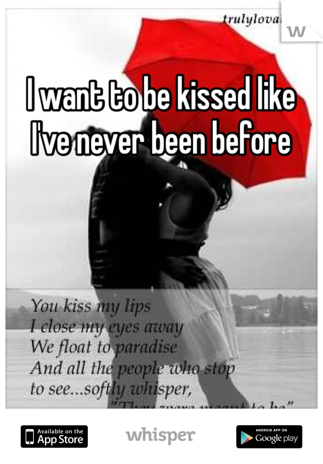I want to be kissed like I've never been before