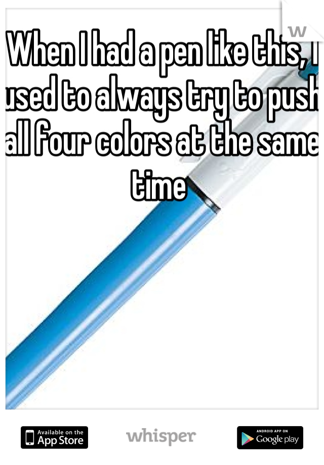 When I had a pen like this, I used to always try to push all four colors at the same time