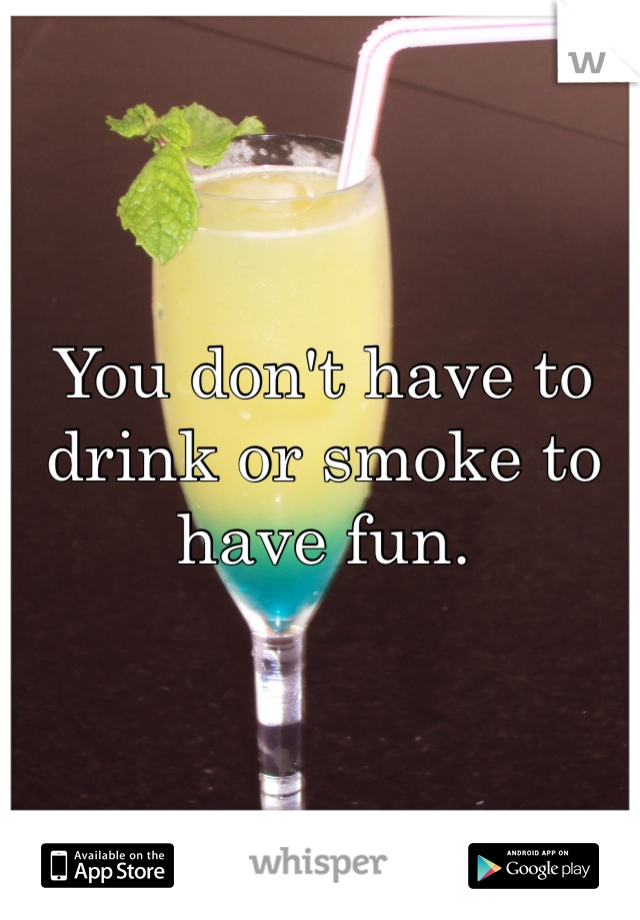 You don't have to drink or smoke to have fun.