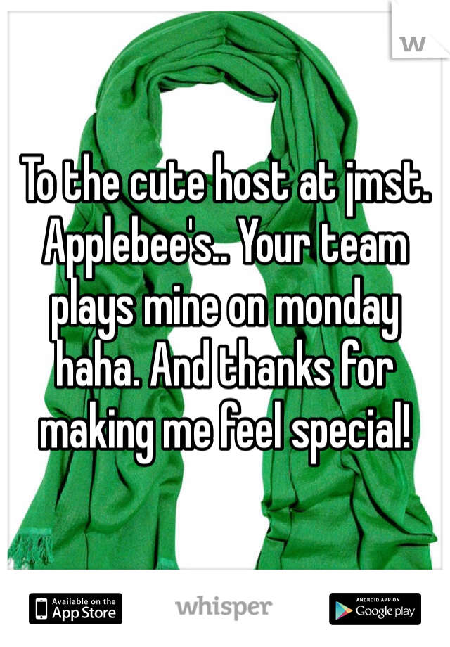 To the cute host at jmst. Applebee's.. Your team plays mine on monday haha. And thanks for making me feel special!