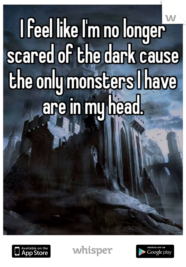 I feel like I'm no longer scared of the dark cause the only monsters I have are in my head.