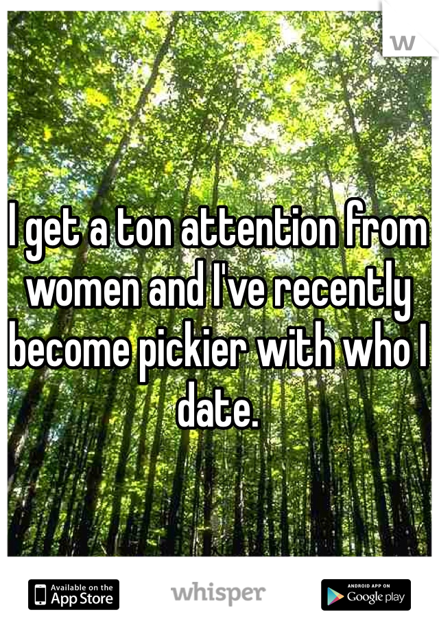 I get a ton attention from women and I've recently become pickier with who I date.