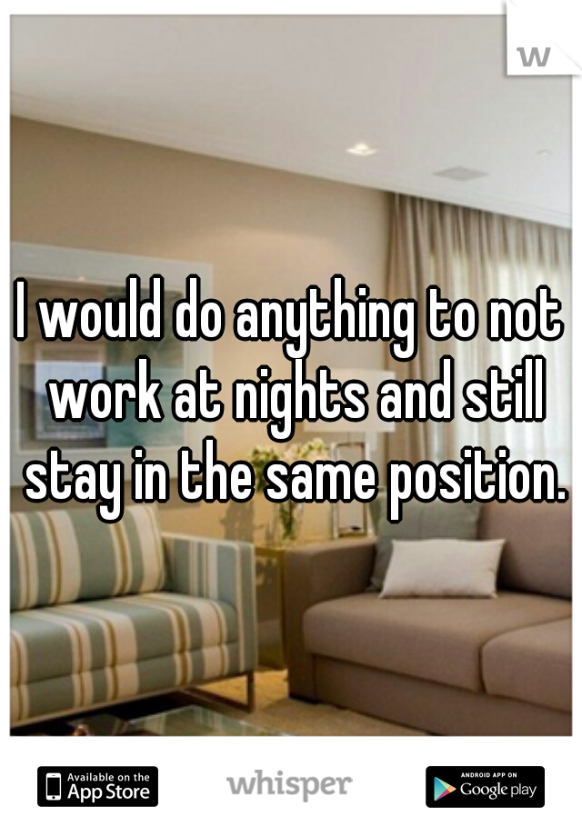 I would do anything to not work at nights and still stay in the same position.