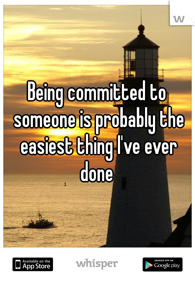 Being committed to someone is probably the easiest thing I've ever done