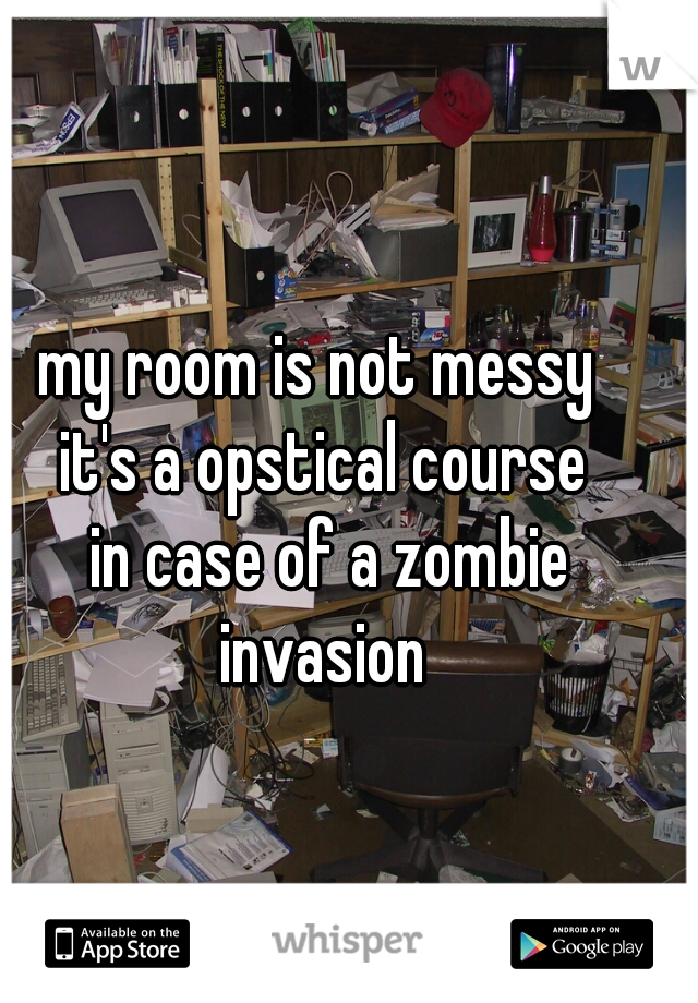 my room is not messy  it's a opstical course  in case of a zombie invasion