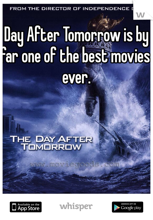 Day After Tomorrow is by far one of the best movies ever.