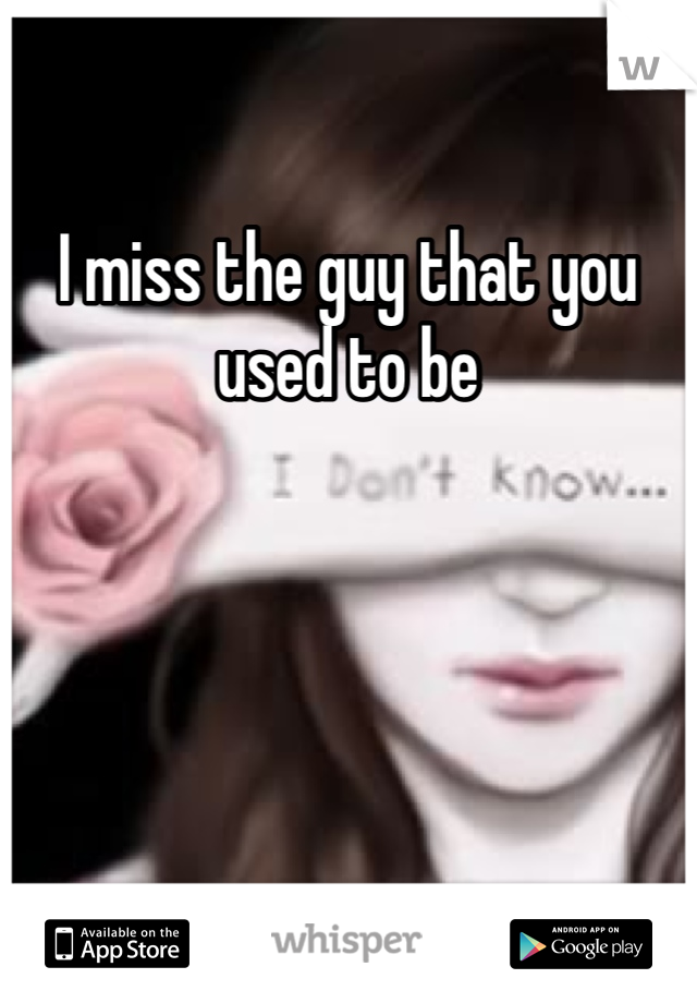 I miss the guy that you used to be