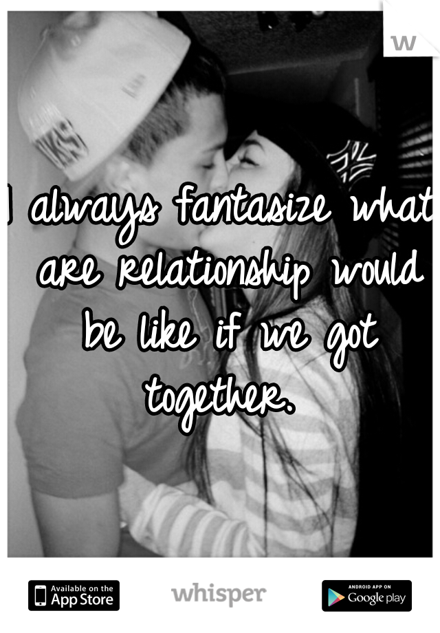 I always fantasize what are relationship would be like if we got together.