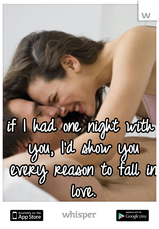 if I had one night with you, I'd show you every reason to fall in love.