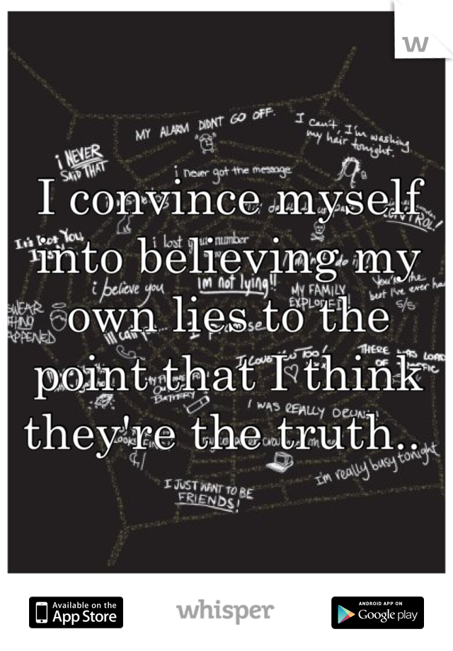 I convince myself into believing my own lies to the point that I think they're the truth..