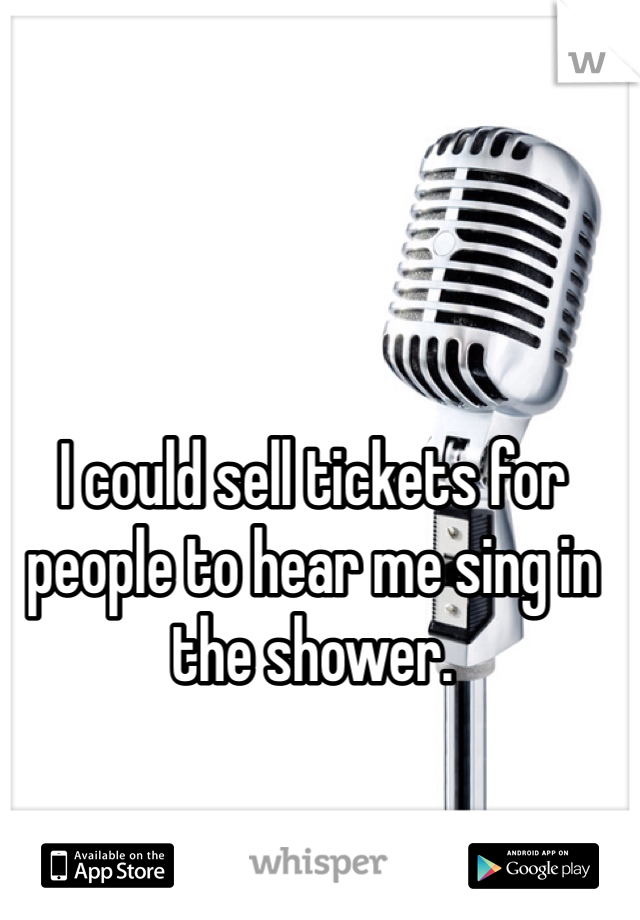 I could sell tickets for people to hear me sing in the shower.