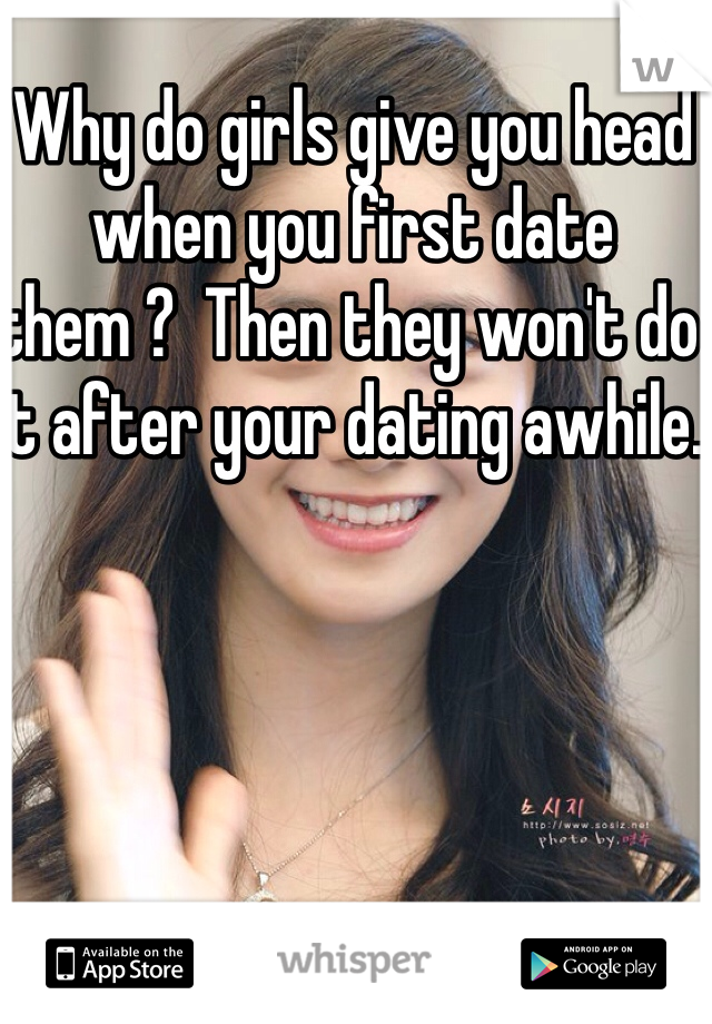 Why do girls give you head when you first date them ?  Then they won't do it after your dating awhile.
