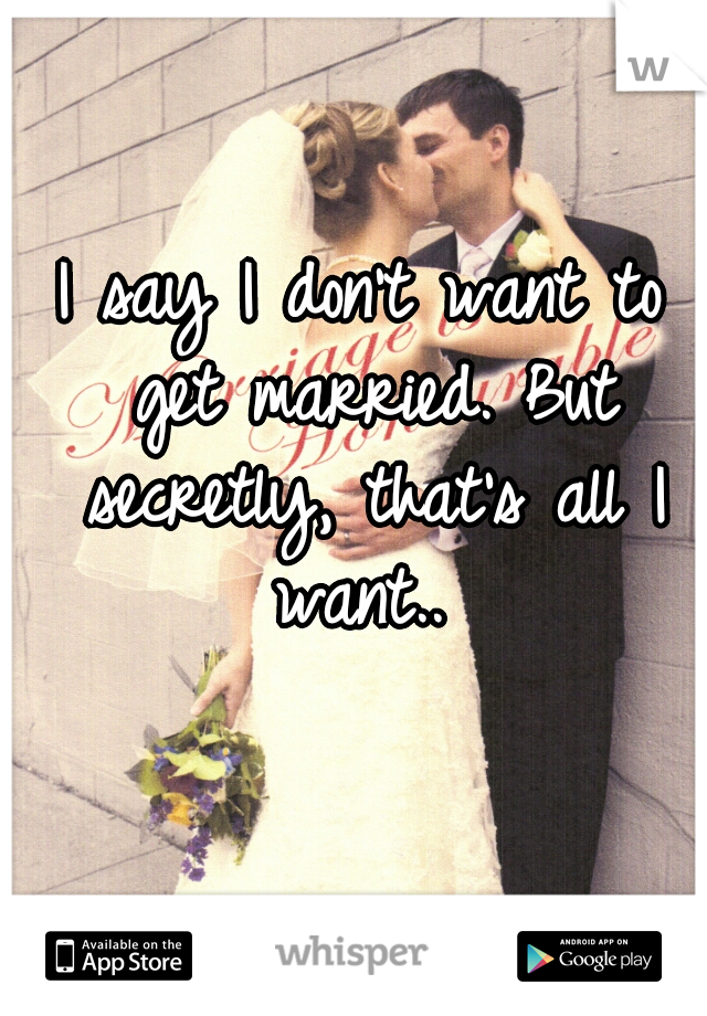 I say I don't want to get married. But secretly, that's all I want..
