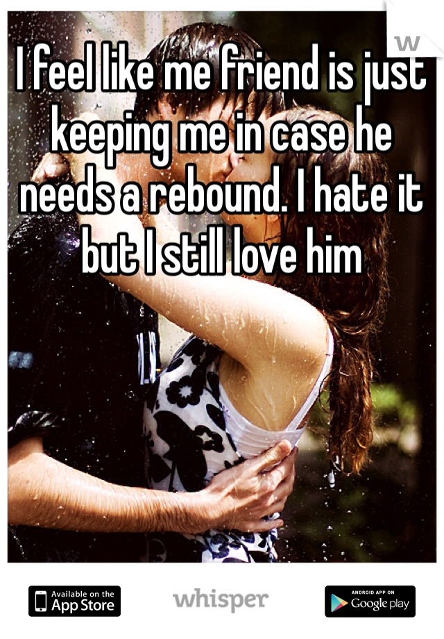 I feel like me friend is just keeping me in case he needs a rebound. I hate it but I still love him
