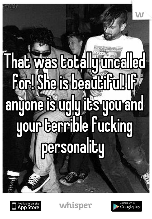 That was totally uncalled for! She is beautiful! If anyone is ugly its you and your terrible fucking personality