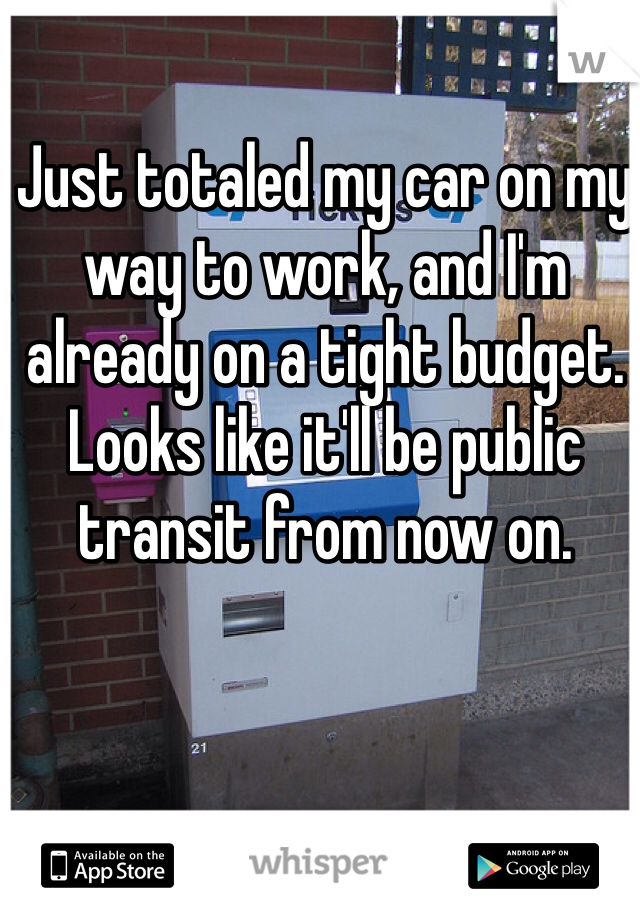 Just totaled my car on my way to work, and I'm already on a tight budget.  Looks like it'll be public transit from now on.