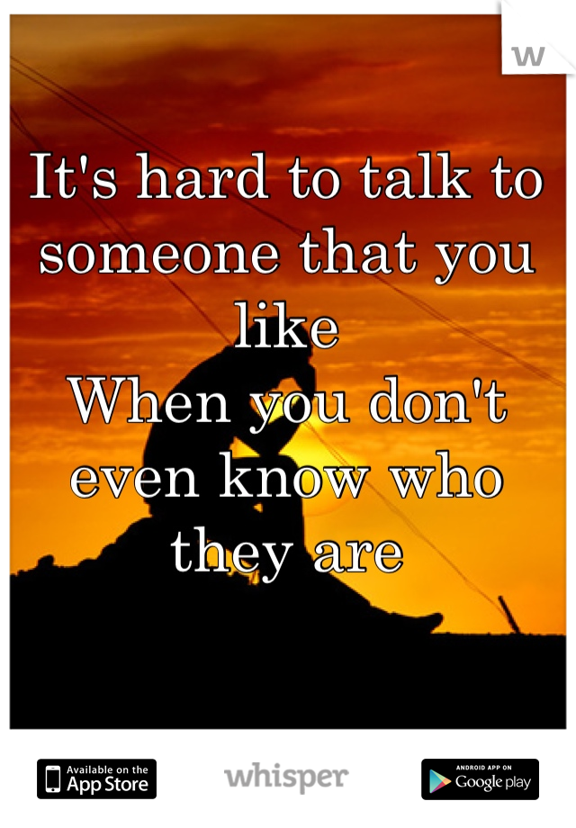 It's hard to talk to someone that you like When you don't even know who they are