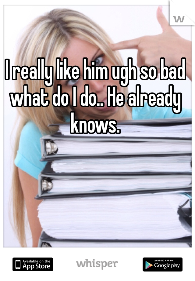 I really like him ugh so bad what do I do.. He already knows.