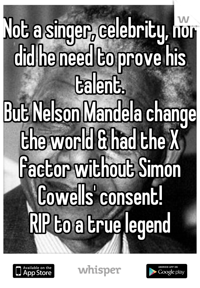 Not a singer, celebrity, nor did he need to prove his talent.  But Nelson Mandela change the world & had the X factor without Simon Cowells' consent! RIP to a true legend