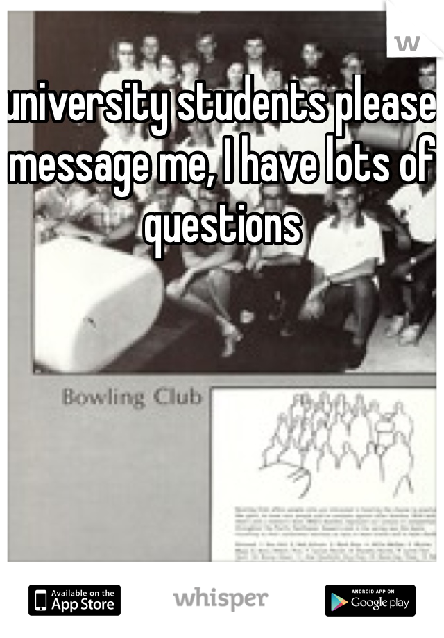 university students please message me, I have lots of questions