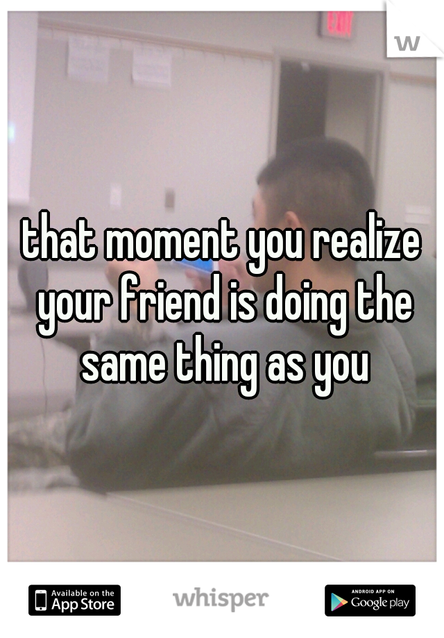 that moment you realize your friend is doing the same thing as you