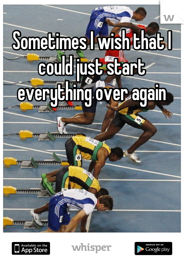 Sometimes I wish that I could just start everything over again