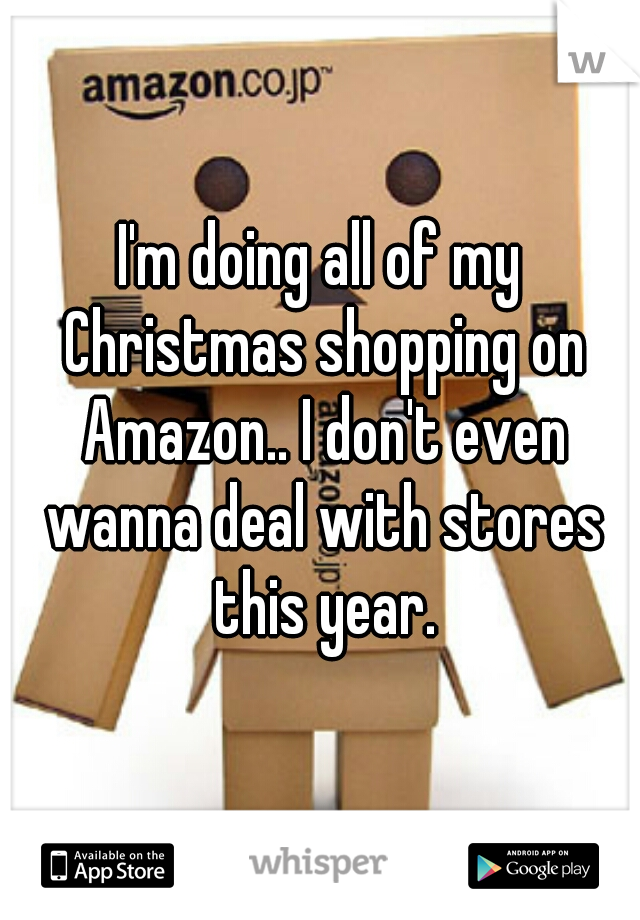 I'm doing all of my Christmas shopping on Amazon.. I don't even wanna deal with stores this year.