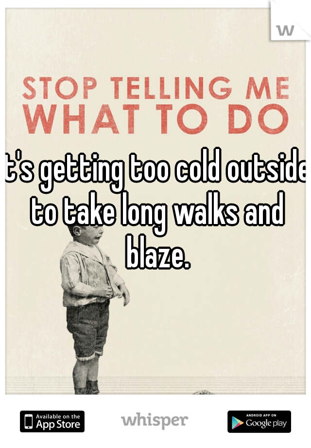 it's getting too cold outside to take long walks and blaze.