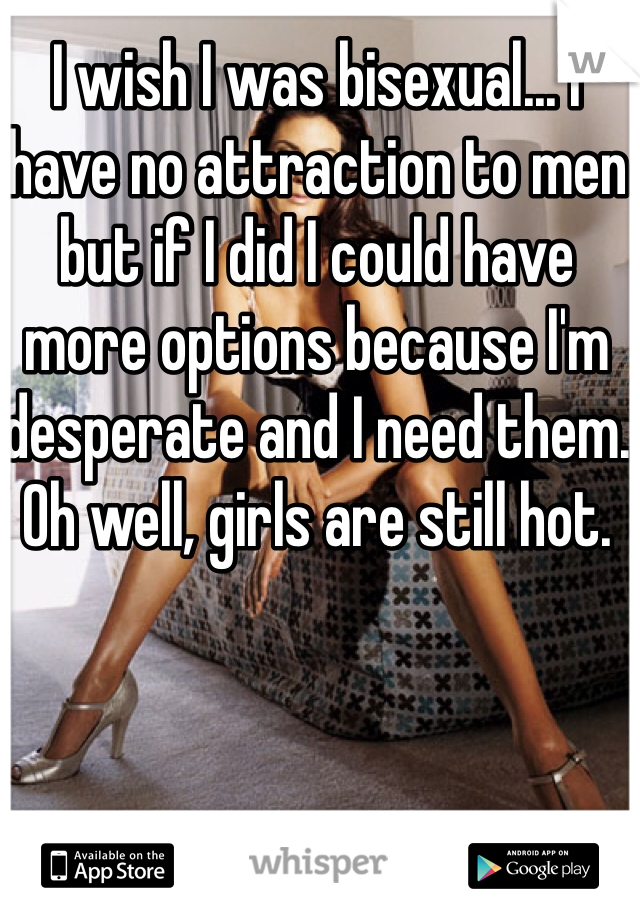 I wish I was bisexual... I have no attraction to men but if I did I could have more options because I'm desperate and I need them. Oh well, girls are still hot.